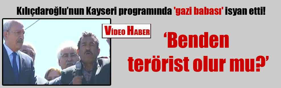 Kılıçdaroğlu'nun Kayseri programında bir 'gazi babası' isyan etti!