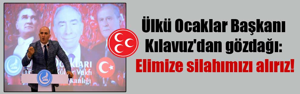 Ülkü Ocaklar Başkanı Kılavuz'dan gözdağı: Elimize silahımızı alırız!