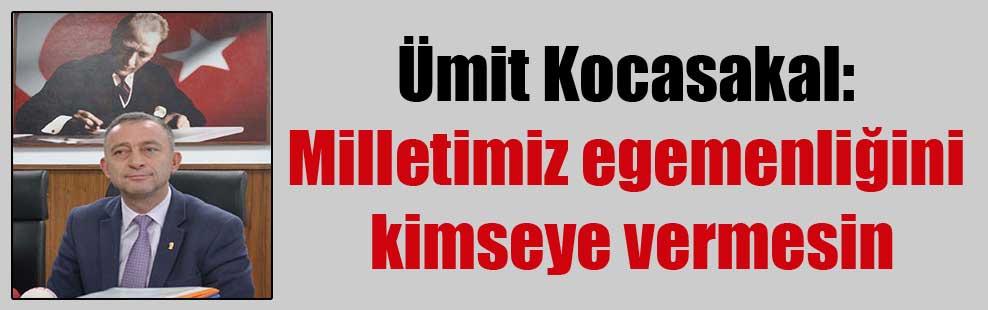Ümit Kocasakal: Milletimiz egemenliğini kimseye vermesin
