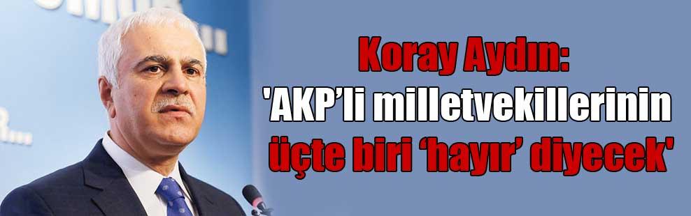 Koray Aydın: 'AKP'li milletvekillerinin üçte biri 'hayır' diyecek'