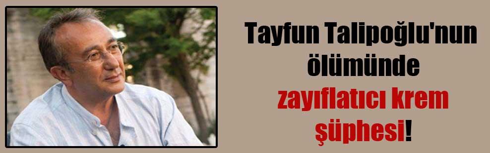 Tayfun Talipoğlu'nun ölümünde zayıflatıcı krem şüphesi!