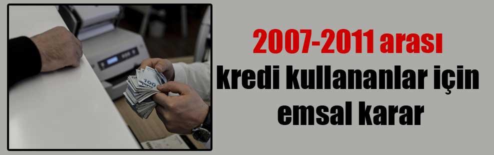 2007-2011 arası kredi kullananlar için emsal karar