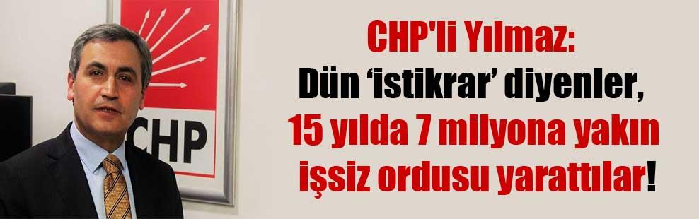 CHP'li Yılmaz: Dün 'istikrar' diyenler, 15 yılda 7 milyona yakın işsiz ordusu yarattılar!
