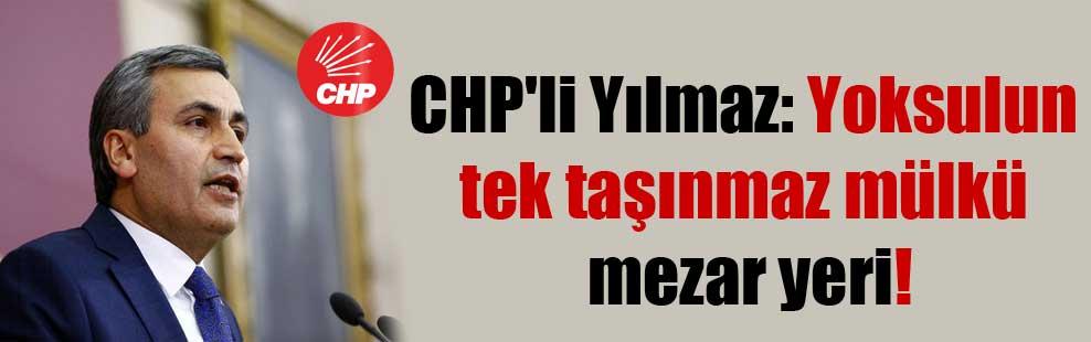 CHP'li Yılmaz: Yoksulun tek taşınmaz mülkü mezar yeri!