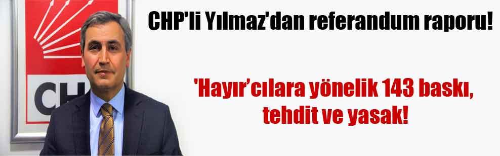 CHP'li Yılmaz'dan referandum raporu! 'Hayır'cılara yönelik 143 baskı, tehdit ve yasak!