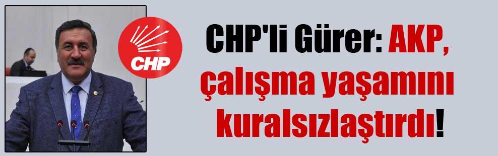 CHP'li Gürer: AKP, çalışma yaşamını kuralsızlaştırdı!