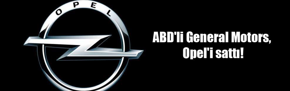 ABD'li General Motors, Opel'i sattı!