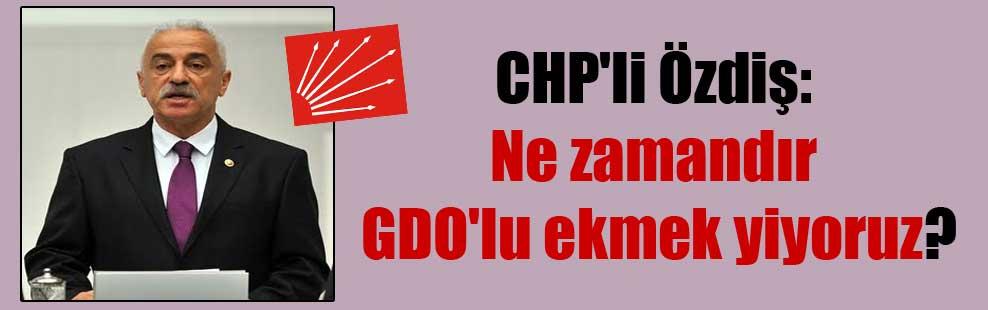 CHP'li Özdiş: Ne zamandır GDO'lu ekmek yiyoruz?