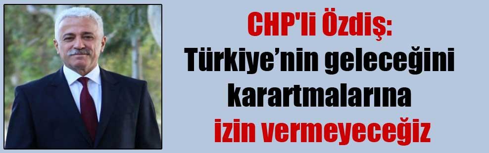 CHP'li Özdiş: Türkiye'nin geleceğini karartmalarına izin vermeyeceğiz