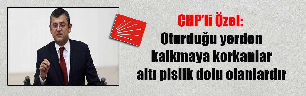 CHP'li Özel: Oturduğu yerden kalkmaya korkanlar altı pislik dolu olanlardır