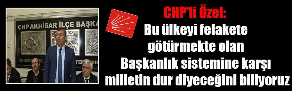 CHP'li Özel: Bu ülkeyi felakete götürmekte olan Başkanlık sistemine karşı milletin dur diyeceğini biliyoruz