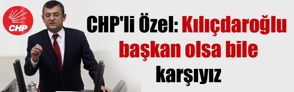 CHP'li Özel: Kılıçdaroğlu başkan olsa bile karşıyız