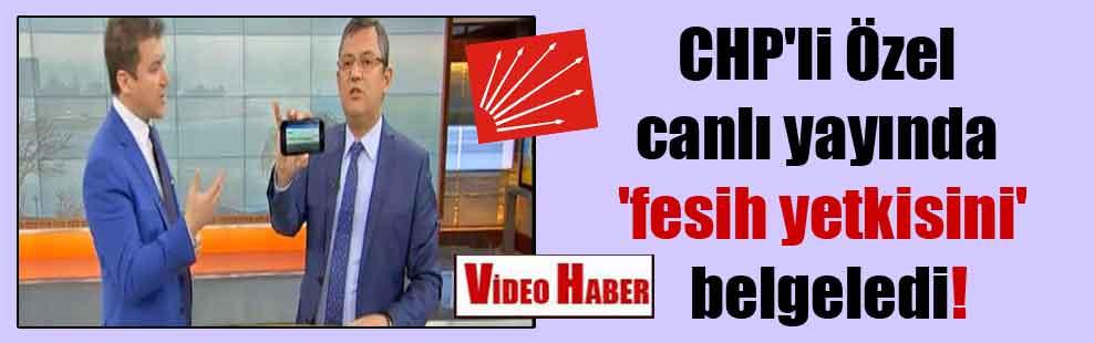 CHP'li Özel canlı yayında 'fesih yetkisini' belgeledi!