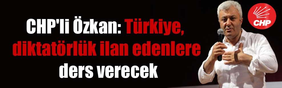 CHP'li Özkan: Türkiye, diktatörlük ilan edenlere ders verecek