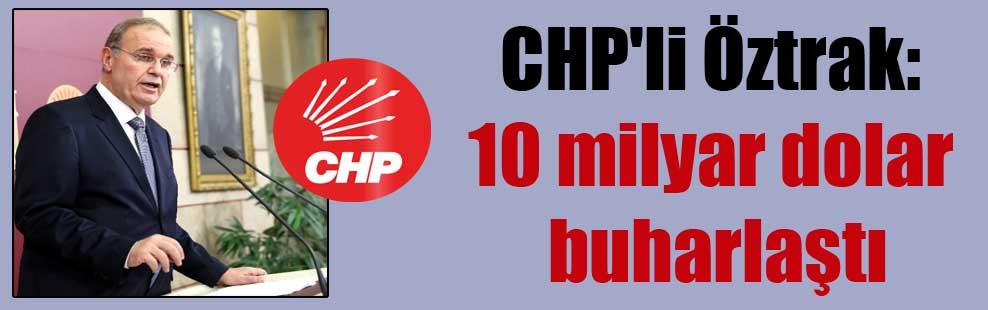 CHP'li Öztrak: 10 milyar dolar buharlaştı