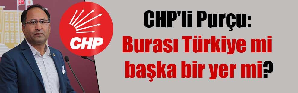 CHP'li Purçu: Burası Türkiye mi başka bir yer mi?