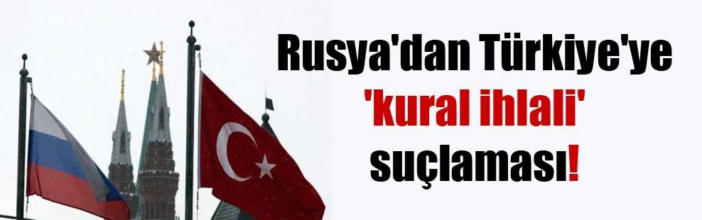 Rusya'dan Türkiye'ye 'kural ihlali' suçlaması!