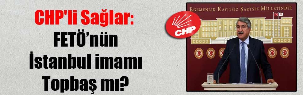 CHP'li Sağlar: FETÖ'nün İstanbul imamı Topbaş mı?