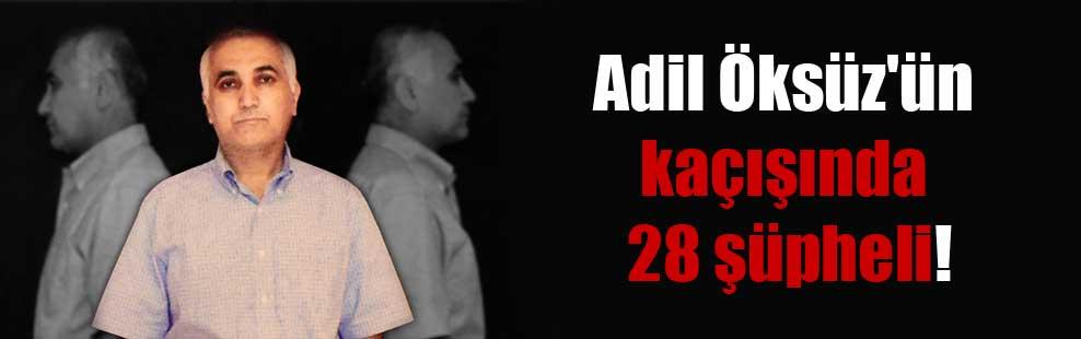 Adil Öksüz'ün kaçışında 28 şüpheli!