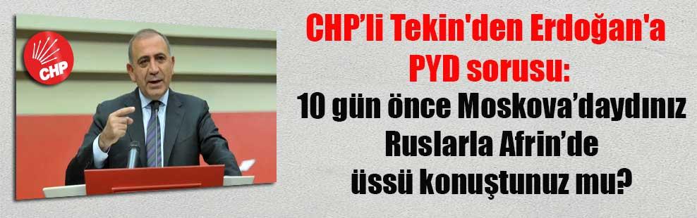 CHP'li Tekin'den Erdoğan'a PYD sorusu: 10 gün önce Moskova'daydınız Ruslarla Afrin'de üssü konuştunuz mu?