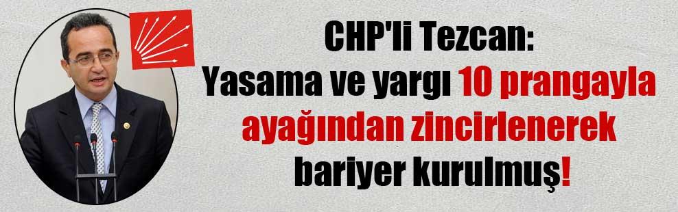 CHP'li Tezcan: Yasama ve yargı 10 prangayla ayağından zincirlenerek bariyer kurulmuş!