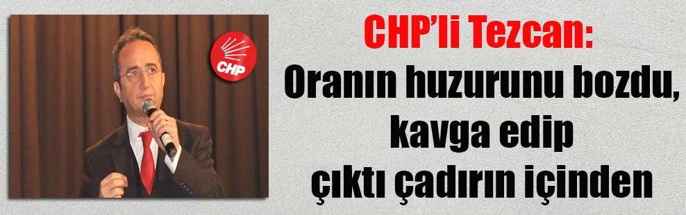 CHP'li Tezcan: Oranın huzurunu bozdu, kavga edip çıktı çadırın içinden
