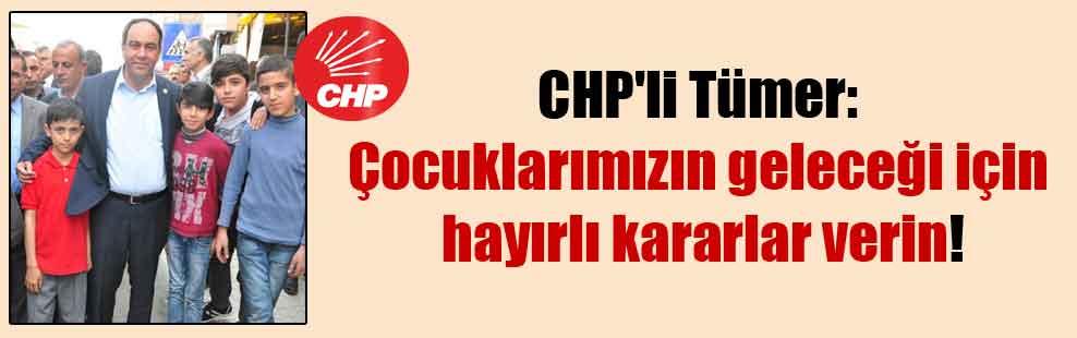 CHP'li Tümer: Çocuklarımızın geleceği için hayırlı kararlar verin!
