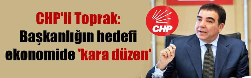 CHP'li Toprak: Başkanlığın hedefi ekonomide 'kara düzen'