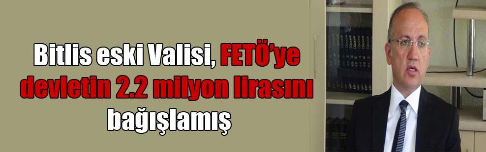 Bitlis eski Valisi, FETO'ye devletin 2.2 milyon lirasını bağışlamış