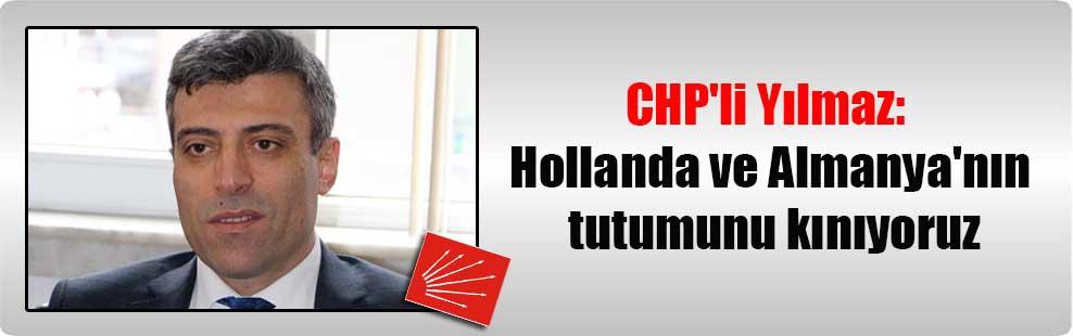 CHP'li Yılmaz: Hollanda ve Almanya'nın tutumunu kınıyoruz