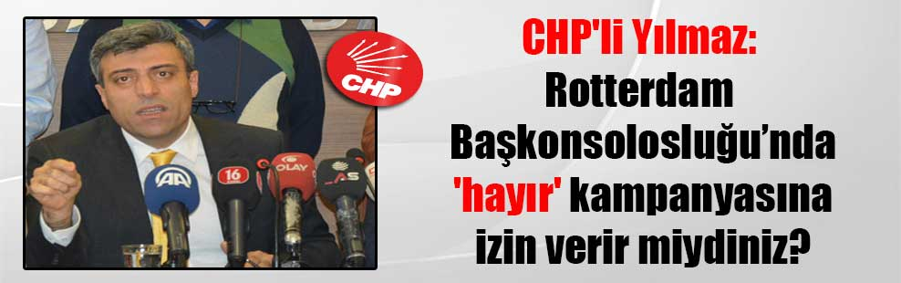 CHP'li Yılmaz: Rotterdam Başkonsolosluğu'nda 'hayır' kampanyasına izin verir miydiniz?