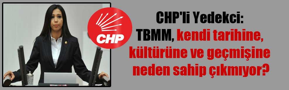 CHP'li Yedekci: TBMM, kendi tarihine, kültürüne ve geçmişine neden sahip çıkmıyor
