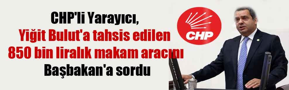 CHP'li Yarayıcı, Yiğit Bulut'a tahsis edilen 850 bin liralık makam aracını Başbakan'a sordu