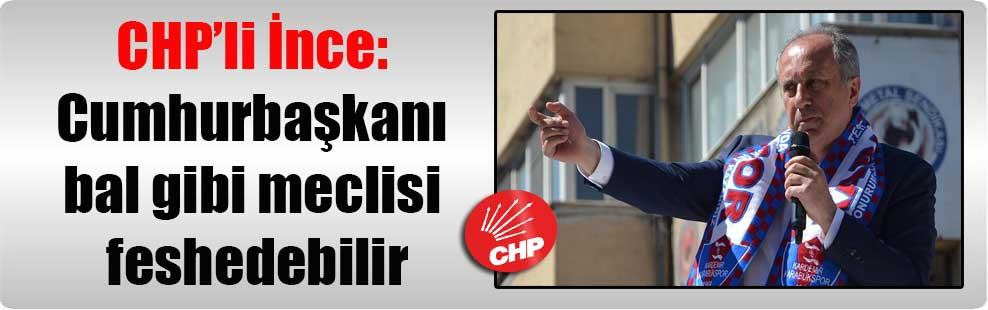CHP'li İnce: Cumhurbaşkanı bal gibi meclisi feshedebilir