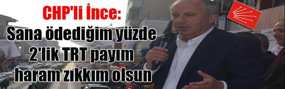 CHP'li İnce: Sana ödediğim yüzde 2'lik TRT payım haram zıkkım olsun