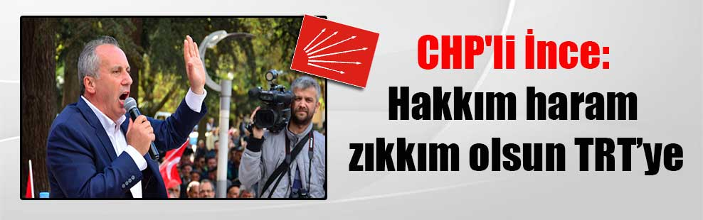 CHP'li İnce: Hakkım haram zıkkım olsun TRT'ye