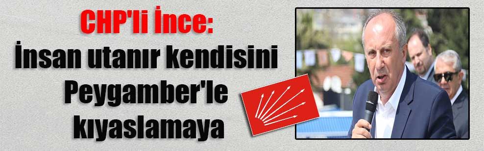 CHP'li İnce: İnsan utanır kendisini Peygamber'le kıyaslamaya