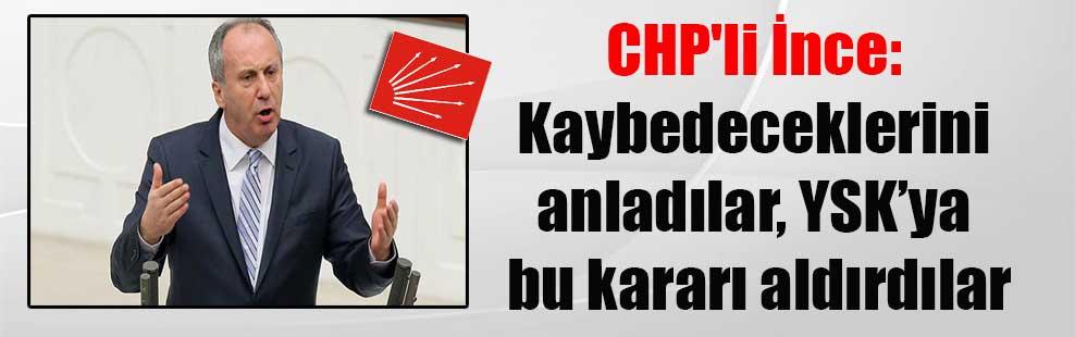 CHP'li İnce: Kaybedeceklerini anladılar, YSK'ya bu kararı aldırdılar