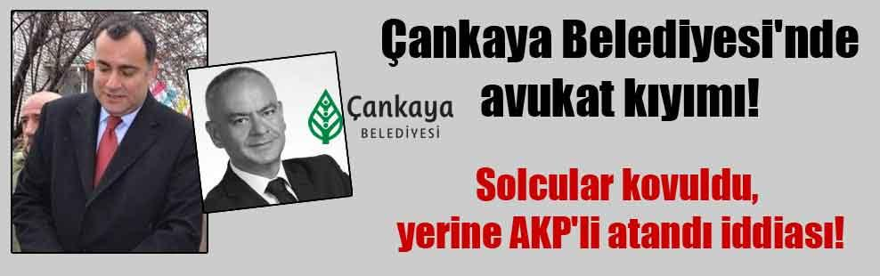 Çankaya Belediyesi'nde avukat kıyımı! Solcular kovuldu, yerine AKP'li atandı iddiası!