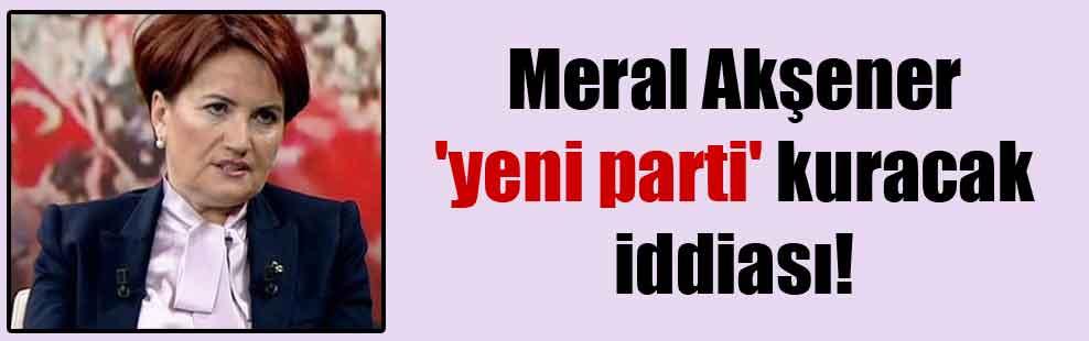 Meral Akşener 'yeni parti' kuracak iddiası!