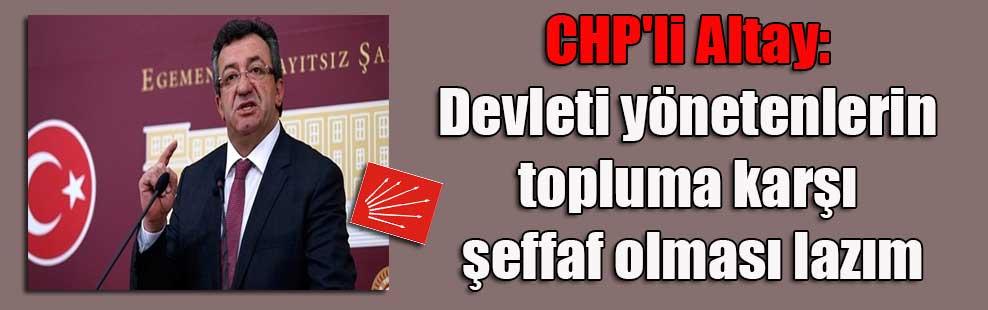 CHP'li Altay: Devleti yönetenlerin topluma karşı şeffaf olması lazım
