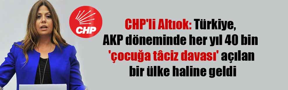 CHP'li Altıok: Türkiye, AKP döneminde her yıl 40 bin 'çocuğa tâciz davası' açılan bir ülke haline geldi