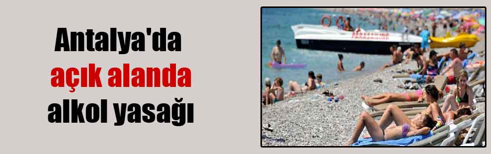 Antalya'da açık alanda alkol yasağı