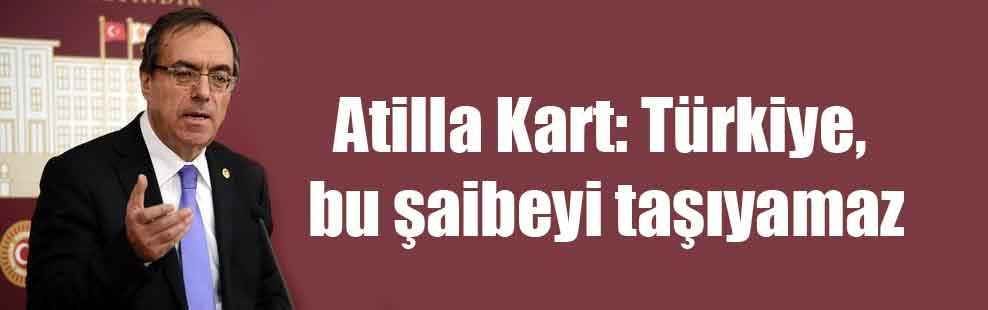 Atilla Kart: Türkiye bu şaibeyi taşıyamaz