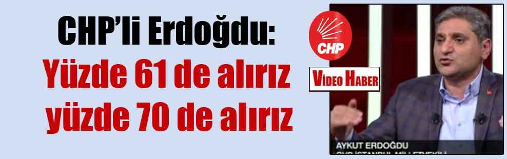 CHP'li Erdoğdu: Yüzde 61 de alırız yüzde 70 de alırız