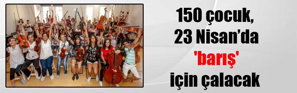 150 çocuk, 23 Nisan'da 'barış' için çalacak