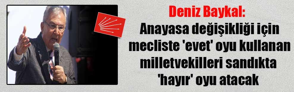 Deniz Baykal:  Anayasa değişikliği için mecliste 'evet' oyu kullanan milletvekilleri sandıkta 'hayır' oyu atacak