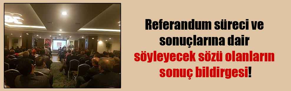 Referandum süreci ve sonuçlarına dair söyleyecek sözü olanların sonuç bildirgesi!