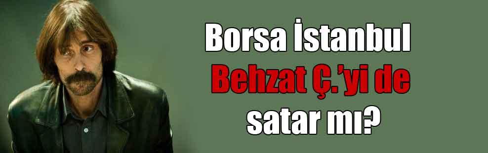 Borsa İstanbul Behzat Ç.'yi de satar mı?