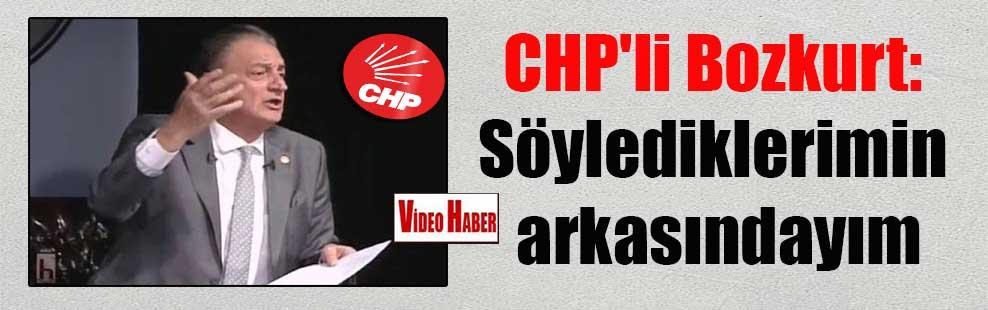 CHP'li Bozkurt: Söylediklerimin arkasındayım